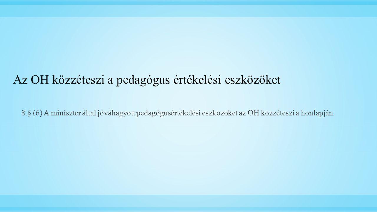 Az OH közzéteszi a pedagógus értékelési eszközöket 8.§ (6) A miniszter által jóváhagyott pedagógusértékelési eszközöket az OH közzéteszi a honlapján.