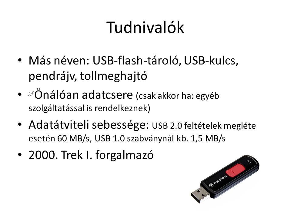 Tudnivalók Más néven: USB-flash-tároló, USB-kulcs, pendrájv, tollmeghajtó Önálóan adatcsere (csak akkor ha: egyéb szolgáltatással is rendelkeznek) Adatátviteli sebessége: USB 2.0 feltételek megléte esetén 60 MB/s, USB 1.0 szabványnál kb.