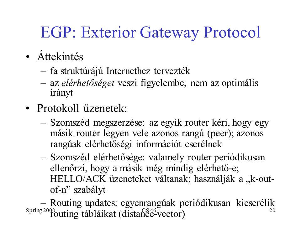 """Spring 2000CS 46120 EGP: Exterior Gateway Protocol Áttekintés –fa struktúrájú Internethez tervezték –az elérhetőséget veszi figyelembe, nem az optimális irányt Protokoll üzenetek: –Szomszéd megszerzése: az egyik router kéri, hogy egy másik router legyen vele azonos rangú (peer); azonos rangúak elérhetőségi információt cserélnek –Szomszéd elérhetősége: valamely router periódikusan ellenőrzi, hogy a másik még mindig elérhető-e; HELLO/ACK üzeneteket váltanak; használják a """"k-out- of-n szabályt –Routing updates: egyenrangúak periódikusan kicserélik routing tábláikat (distance-vector)"""