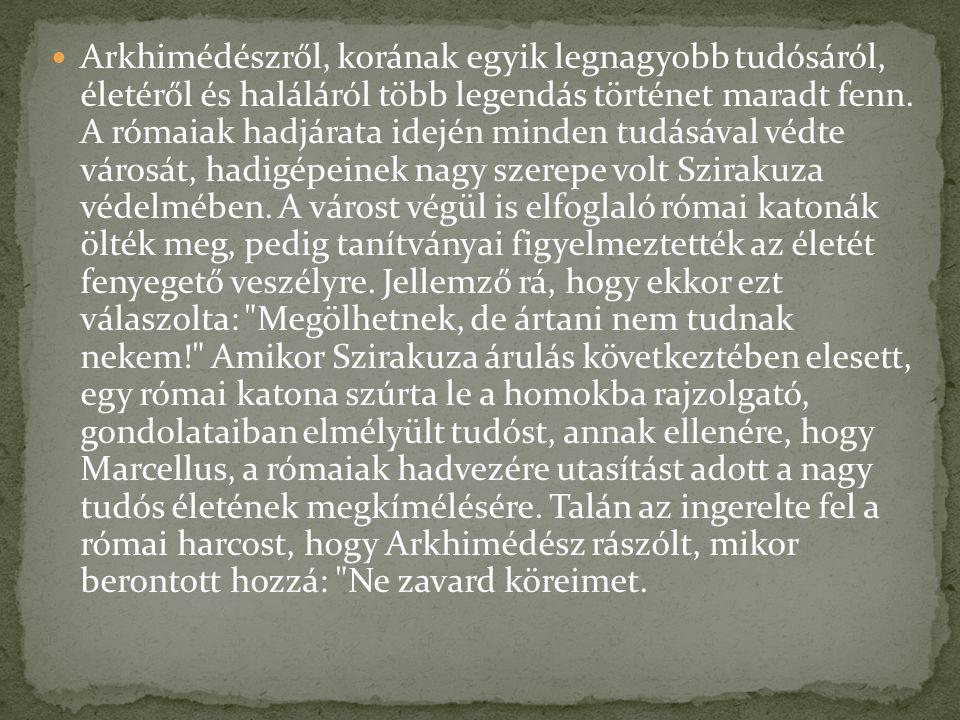 Arkhimédészről, korának egyik legnagyobb tudósáról, életéről és haláláról több legendás történet maradt fenn. A rómaiak hadjárata idején minden tudásá