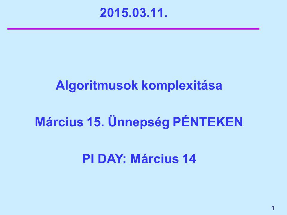 1 2015.03.11. Algoritmusok komplexitása Március 15. Ünnepség PÉNTEKEN PI DAY: Március 14