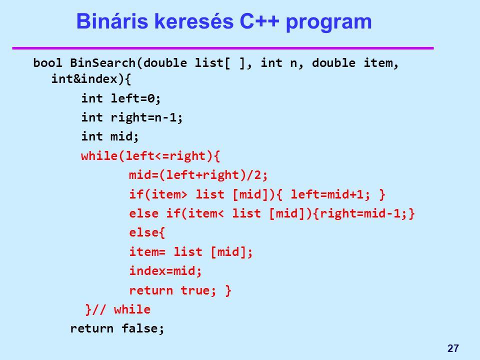 Bináris keresés C++ program bool BinSearch(double list[ ], int n, double item, int&index){ int left=0; int right=n-1; int mid; while(left<=right){ mid=(left+right)/2; if(item> list [mid]){ left=mid+1; } else if(item< list [mid]){right=mid-1;} else{ item= list [mid]; index=mid; return true; } }// while return false; 27