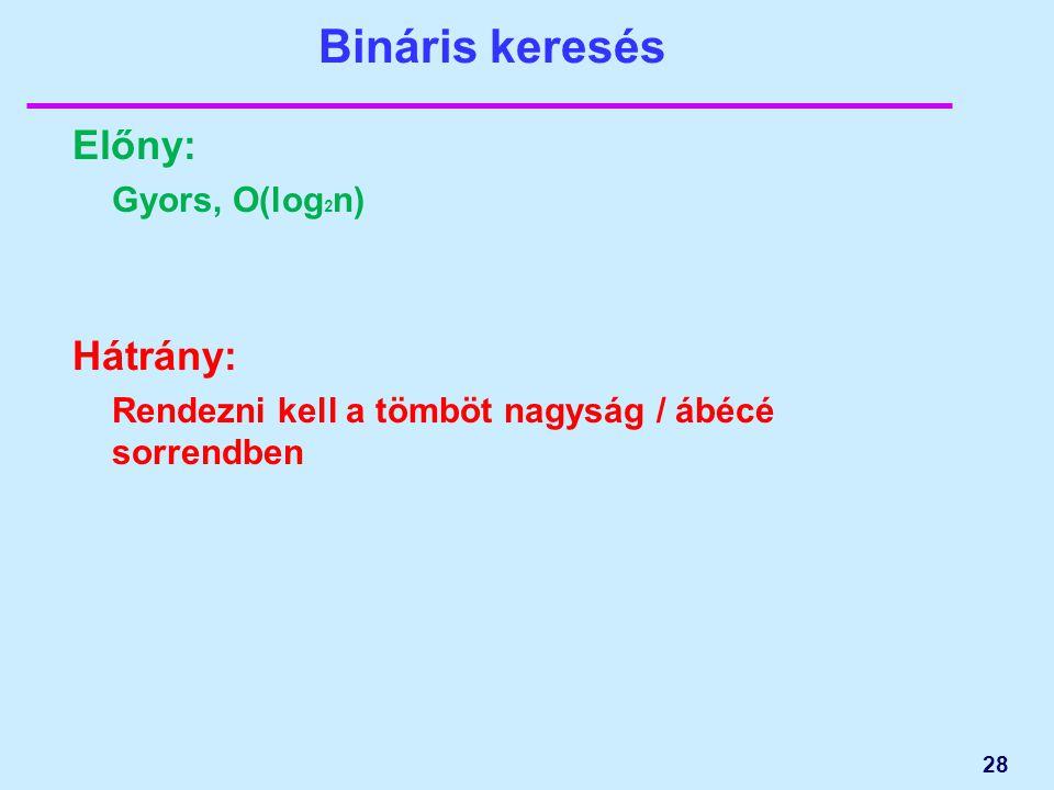 Bináris keresés Előny: Gyors, O(log 2 n) Hátrány: Rendezni kell a tömböt nagyság / ábécé sorrendben 28