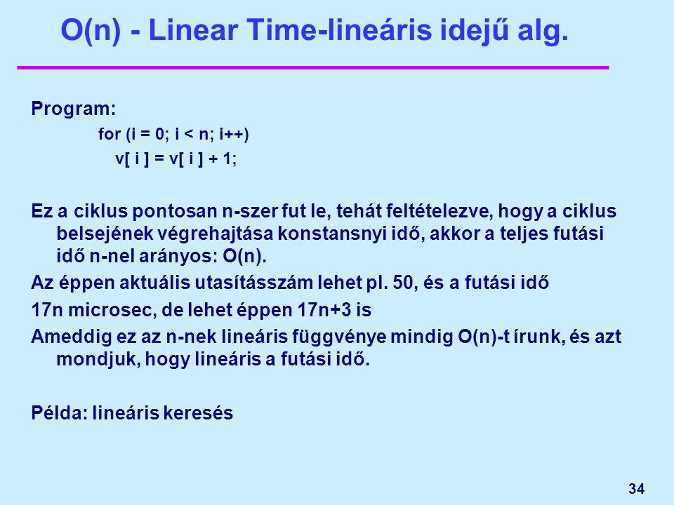 34 O(n) - Linear Time-lineáris idejű alg. Program: for (i = 0; i < n; i++) v[ i ] = v[ i ] + 1; Ez a ciklus pontosan n-szer fut le, tehát feltételezve
