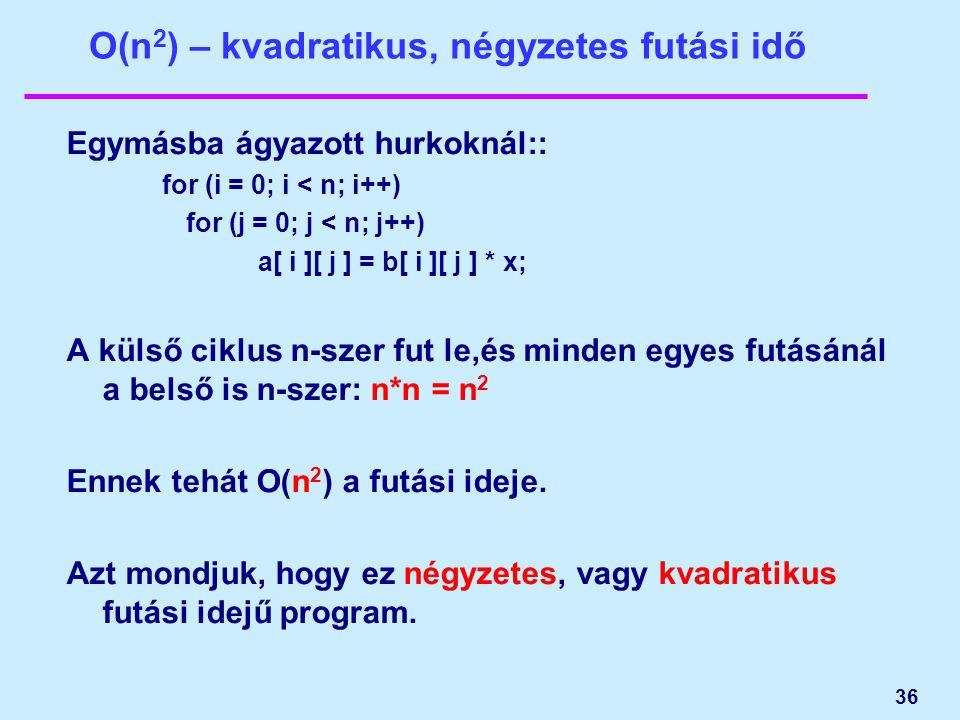 36 O(n 2 ) – kvadratikus, négyzetes futási idő Egymásba ágyazott hurkoknál:: for (i = 0; i < n; i++) for (j = 0; j < n; j++) a[ i ][ j ] = b[ i ][ j ] * x; A külső ciklus n-szer fut le,és minden egyes futásánál a belső is n-szer: n*n = n 2 Ennek tehát O(n 2 ) a futási ideje.