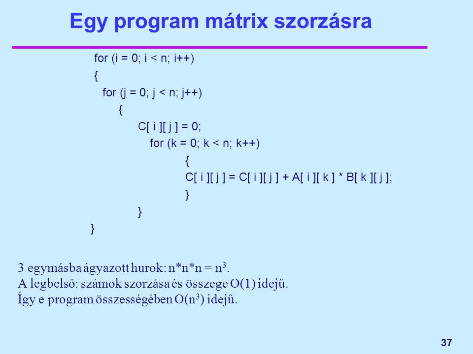 37 Egy program mátrix szorzásra for (i = 0; i < n; i++) { for (j = 0; j < n; j++) { C[ i ][ j ] = 0; for (k = 0; k < n; k++) { C[ i ][ j ] = C[ i ][ j ] + A[ i ][ k ] * B[ k ][ j ]; } } } 3 egymásba ágyazott hurok: n*n*n = n 3.