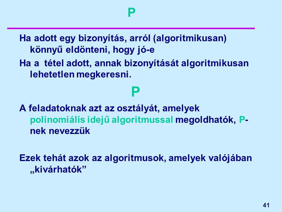 41 P Ha adott egy bizonyítás, arról (algoritmikusan) könnyű eldönteni, hogy jó-e Ha a tétel adott, annak bizonyítását algoritmikusan lehetetlen megker