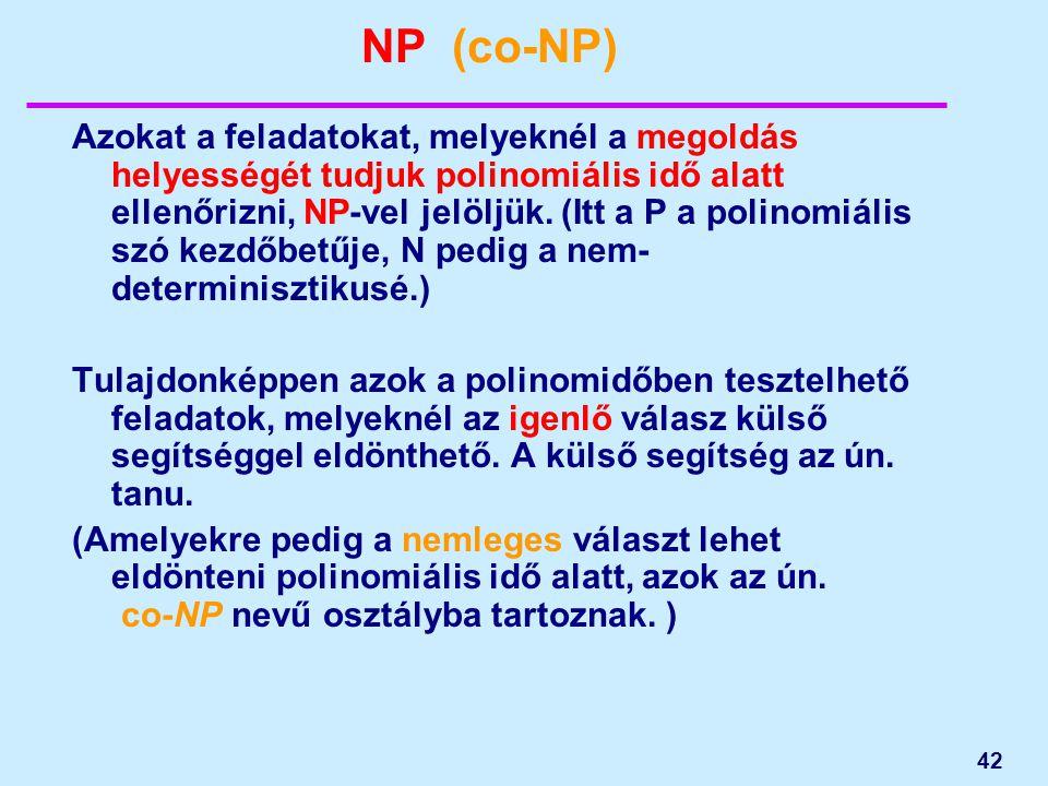 42 NP (co-NP) Azokat a feladatokat, melyeknél a megoldás helyességét tudjuk polinomiális idő alatt ellenőrizni, NP-vel jelöljük. (Itt a P a polinomiál