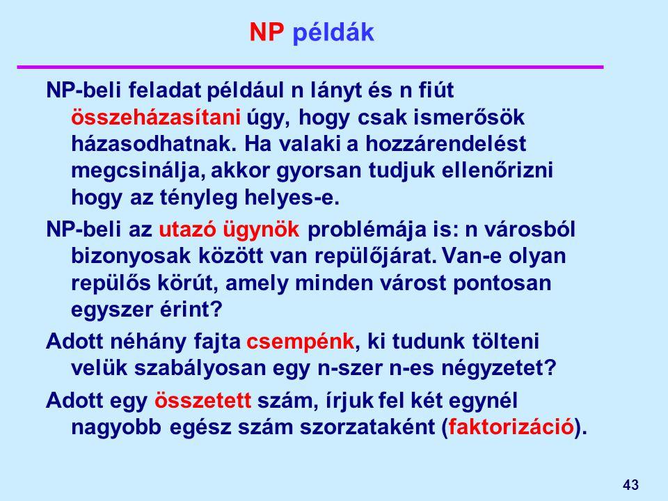 43 NP példák NP-beli feladat például n lányt és n fiút összeházasítani úgy, hogy csak ismerősök házasodhatnak. Ha valaki a hozzárendelést megcsinálja,