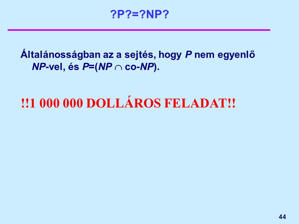 44 ?P?=?NP? Általánosságban az a sejtés, hogy P nem egyenlő NP-vel, és P=(NP  co-NP). !!1 000 000 DOLLÁROS FELADAT!!