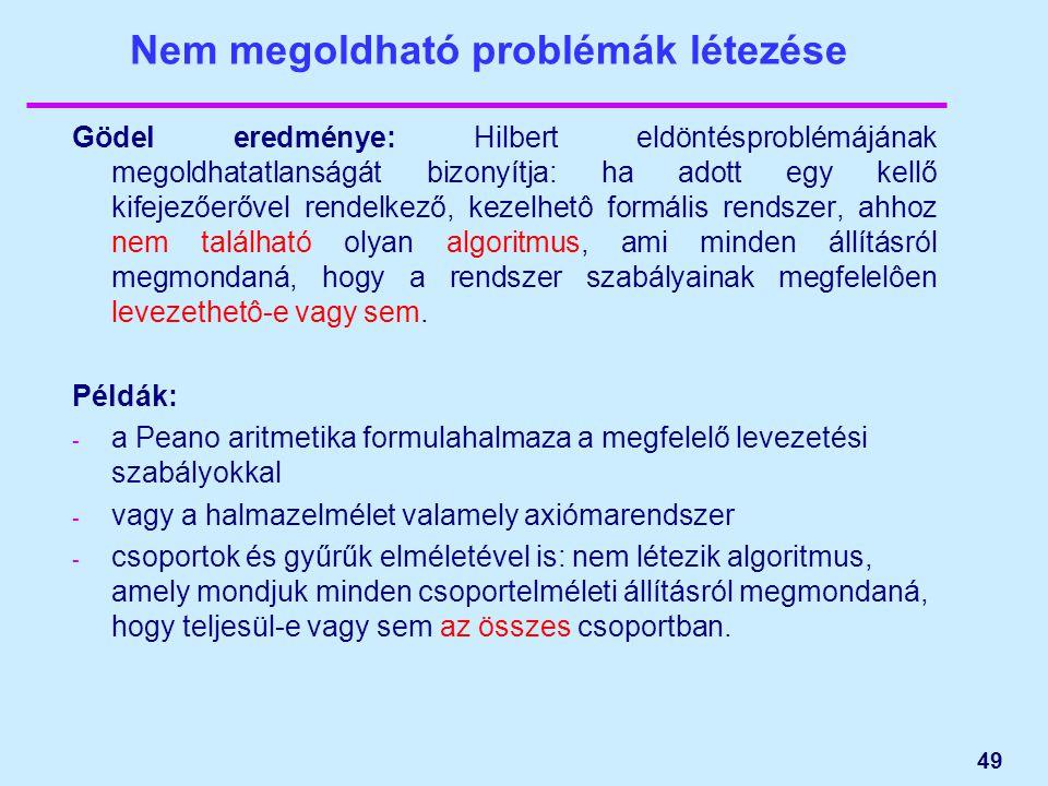49 Nem megoldható problémák létezése Gödel eredménye: Hilbert eldöntésproblémájának megoldhatatlanságát bizonyítja: ha adott egy kellő kifejezőerővel rendelkező, kezelhetô formális rendszer, ahhoz nem található olyan algoritmus, ami minden állításról megmondaná, hogy a rendszer szabályainak megfelelôen levezethetô-e vagy sem.