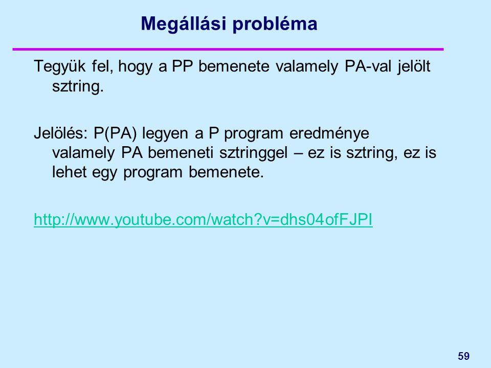 59 Megállási probléma Tegyük fel, hogy a PP bemenete valamely PA-val jelölt sztring. Jelölés: P(PA) legyen a P program eredménye valamely PA bemeneti