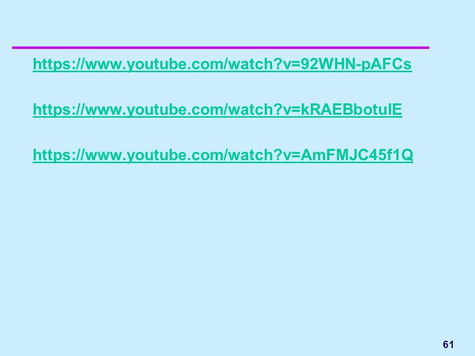 https://www.youtube.com/watch v=92WHN-pAFCs https://www.youtube.com/watch v=kRAEBbotuIE https://www.youtube.com/watch v=AmFMJC45f1Q 61