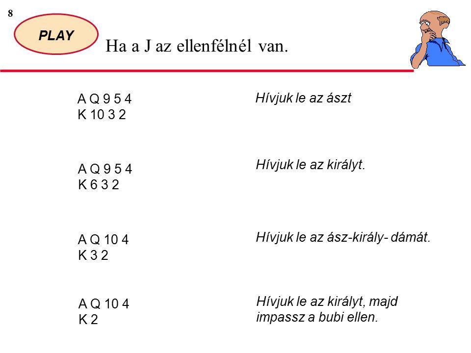 9 PLAY Ha a Q az ellenfélnél van.A J 5 4 K 3 2 Hívjuk le az királyt, majd impassz a dáma ellen.
