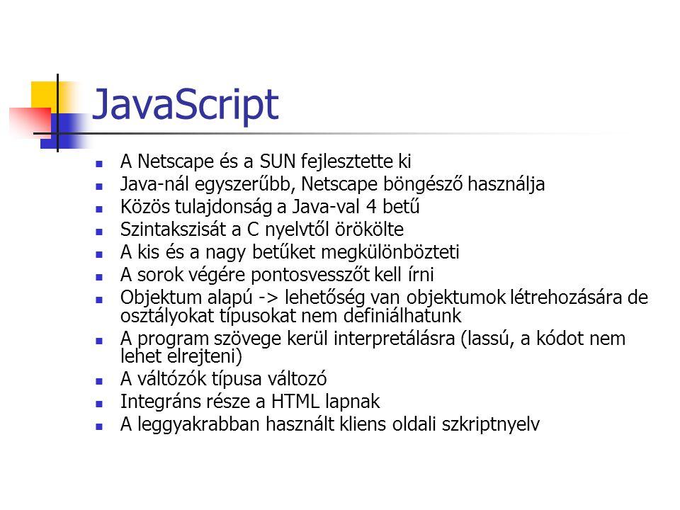 JavaScript A Netscape és a SUN fejlesztette ki Java-nál egyszerűbb, Netscape böngésző használja Közös tulajdonság a Java-val 4 betű Szintakszisát a C nyelvtől örökölte A kis és a nagy betűket megkülönbözteti A sorok végére pontosvesszőt kell írni Objektum alapú -> lehetőség van objektumok létrehozására de osztályokat típusokat nem definiálhatunk A program szövege kerül interpretálásra (lassú, a kódot nem lehet elrejteni) A váltózók típusa változó Integráns része a HTML lapnak A leggyakrabban használt kliens oldali szkriptnyelv