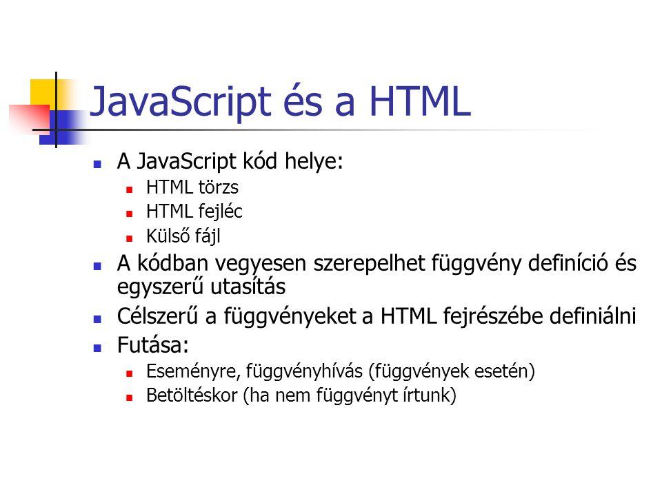 JavaScript és a HTML A JavaScript kód helye: HTML törzs HTML fejléc Külső fájl A kódban vegyesen szerepelhet függvény definíció és egyszerű utasítás Célszerű a függvényeket a HTML fejrészébe definiálni Futása: Eseményre, függvényhívás (függvények esetén) Betöltéskor (ha nem függvényt írtunk)