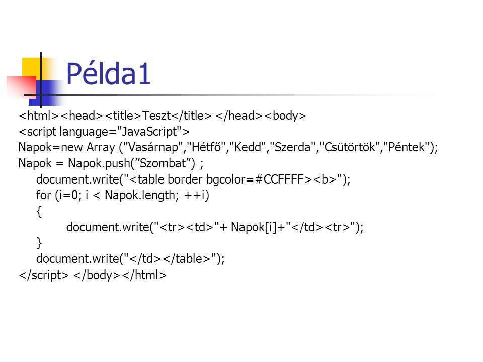 Példa1 Teszt Napok=new Array ( Vasárnap , Hétfő , Kedd , Szerda , Csütörtök , Péntek ); Napok = Napok.push( Szombat ) ; document.write( ); for (i=0; i < Napok.length; ++i) { document.write( + Napok[i]+ ); } document.write( );