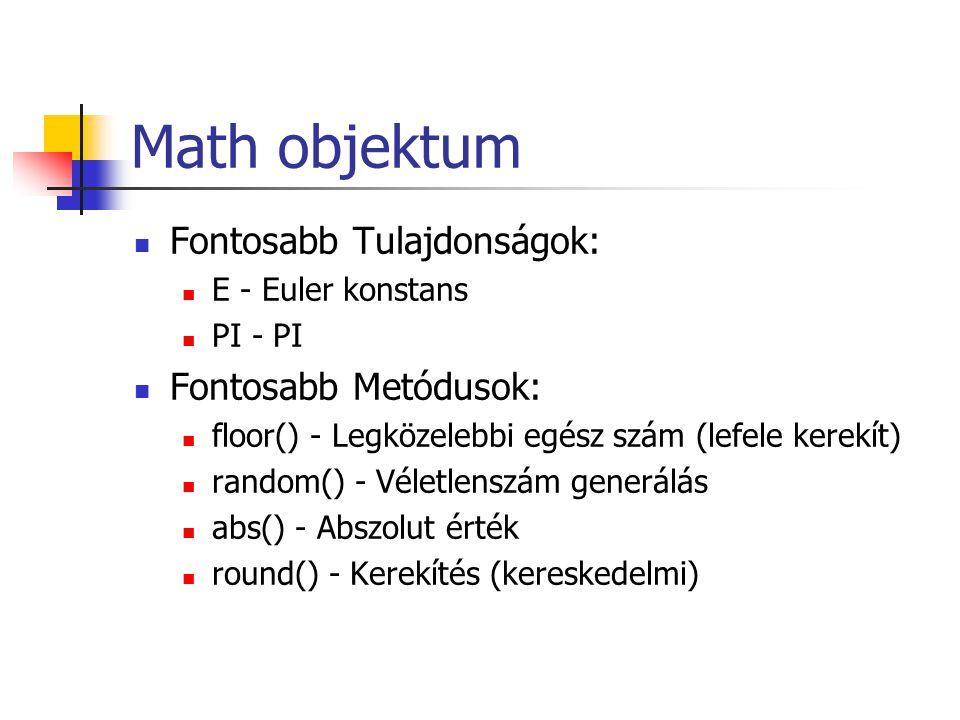 Math objektum Fontosabb Tulajdonságok: E - Euler konstans PI - PI Fontosabb Metódusok: floor() - Legközelebbi egész szám (lefele kerekít) random() - Véletlenszám generálás abs() - Abszolut érték round() - Kerekítés (kereskedelmi)