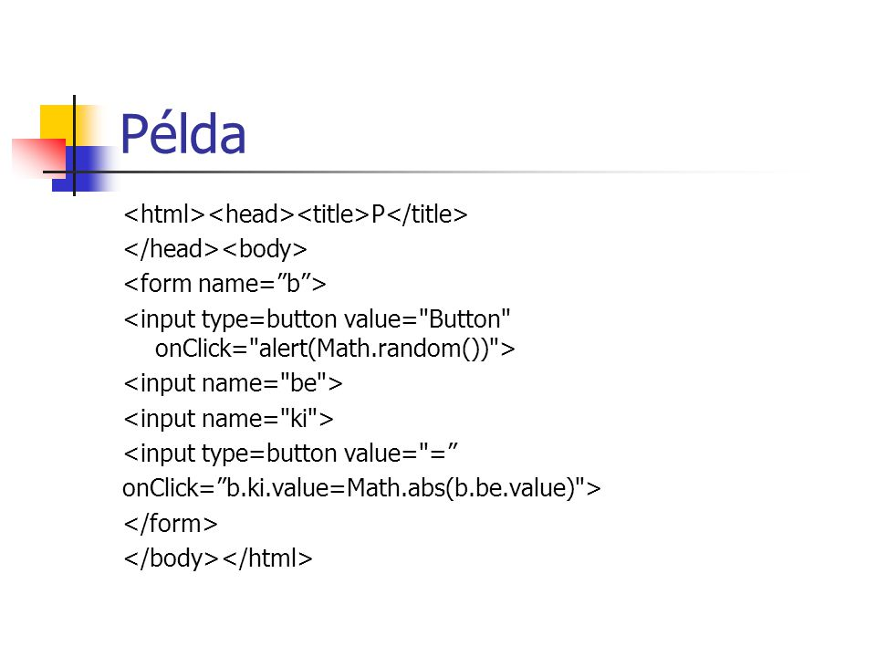 Példa P <input type=button value= = onClick= b.ki.value=Math.abs(b.be.value) >