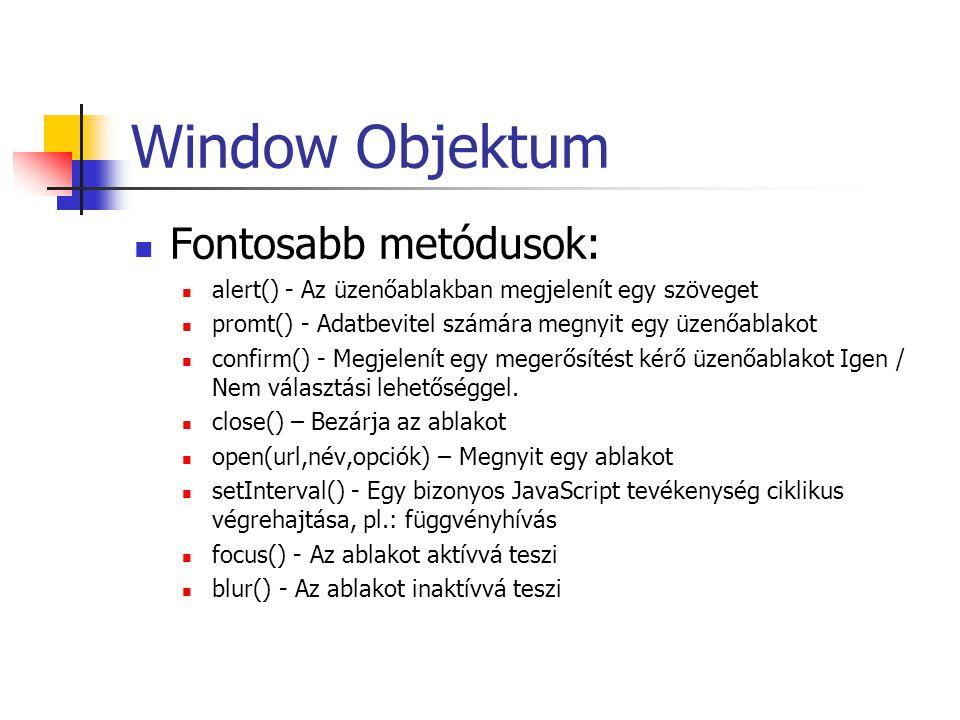 Window Objektum Fontosabb metódusok: alert() - Az üzenőablakban megjelenít egy szöveget promt() - Adatbevitel számára megnyit egy üzenőablakot confirm() - Megjelenít egy megerősítést kérő üzenőablakot Igen / Nem választási lehetőséggel.