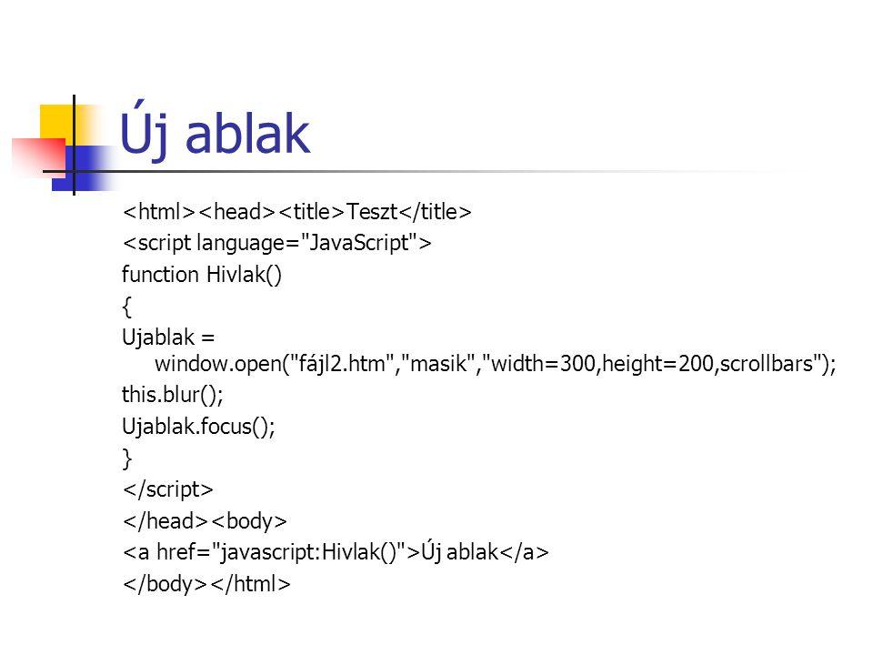 Új ablak Teszt function Hivlak() { Ujablak = window.open( fájl2.htm , masik , width=300,height=200,scrollbars ); this.blur(); Ujablak.focus(); } Új ablak