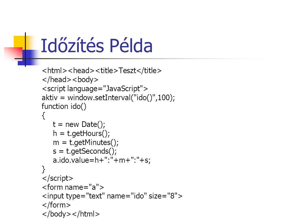 Időzítés Példa Teszt aktiv = window.setInterval( ido() ,100); function ido() { t = new Date(); h = t.getHours(); m = t.getMinutes(); s = t.getSeconds(); a.ido.value=h+ : +m+ : +s; }