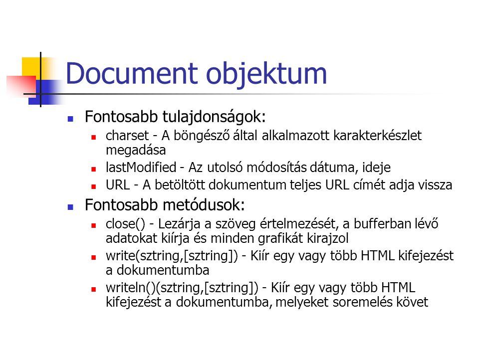 Document objektum Fontosabb tulajdonságok: charset - A böngésző által alkalmazott karakterkészlet megadása lastModified - Az utolsó módosítás dátuma, ideje URL - A betöltött dokumentum teljes URL címét adja vissza Fontosabb metódusok: close() - Lezárja a szöveg értelmezését, a bufferban lévő adatokat kiírja és minden grafikát kirajzol write(sztring,[sztring]) - Kiír egy vagy több HTML kifejezést a dokumentumba writeln()(sztring,[sztring]) - Kiír egy vagy több HTML kifejezést a dokumentumba, melyeket soremelés követ