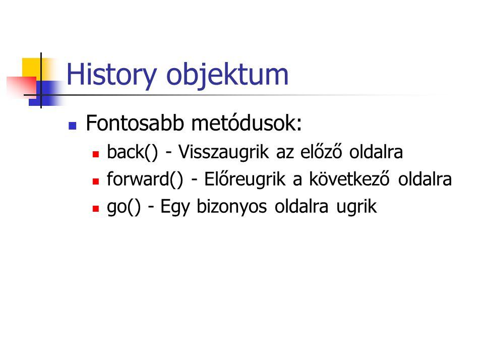 History objektum Fontosabb metódusok: back() - Visszaugrik az előző oldalra forward() - Előreugrik a következő oldalra go() - Egy bizonyos oldalra ugrik