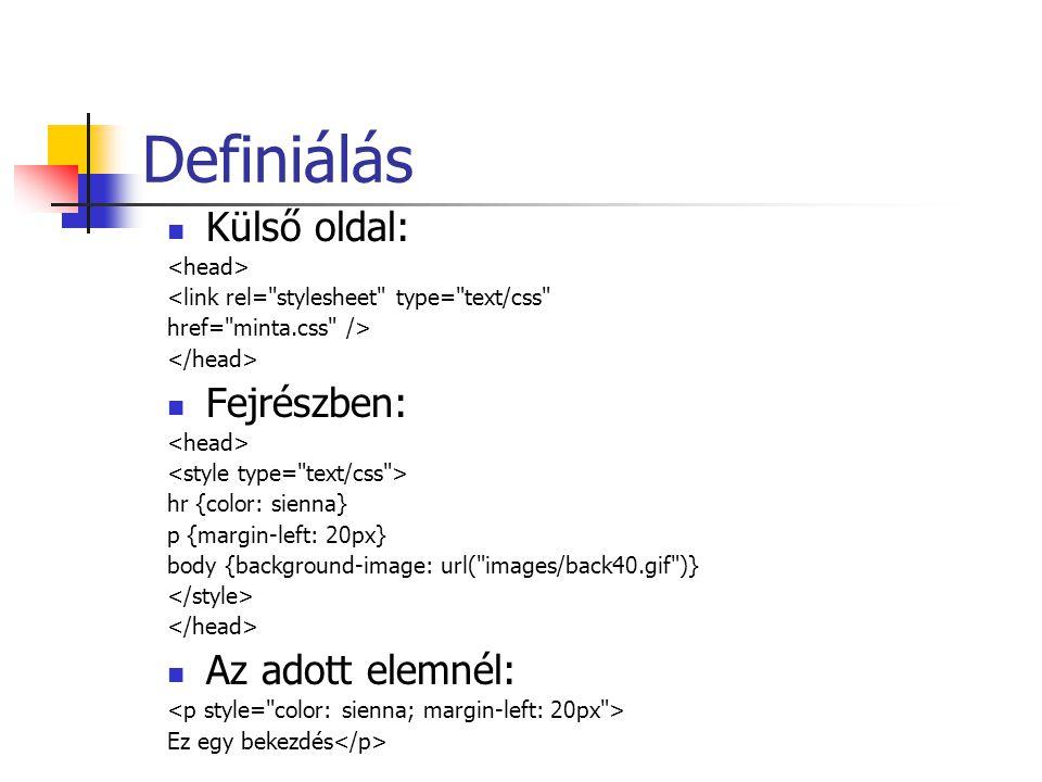 Definiálás Külső oldal: <link rel= stylesheet type= text/css href= minta.css /> Fejrészben: hr {color: sienna} p {margin-left: 20px} body {background-image: url( images/back40.gif )} Az adott elemnél: Ez egy bekezdés