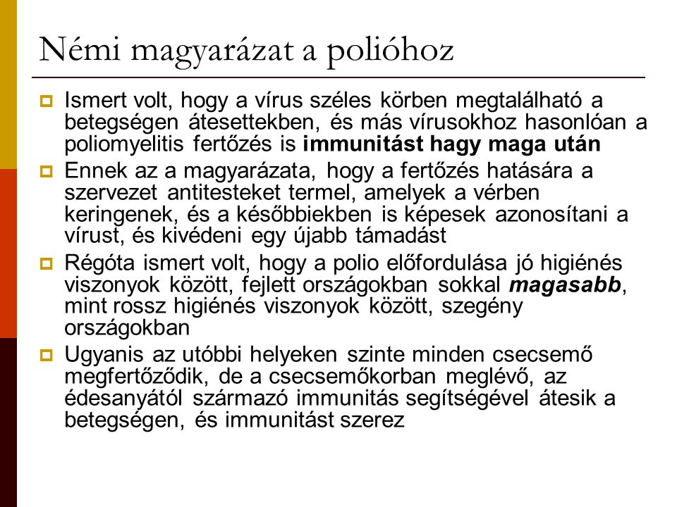 Némi magyarázat a polióhoz  Ismert volt, hogy a vírus széles körben megtalálható a betegségen átesettekben, és más vírusokhoz hasonlóan a poliomyelitis fertőzés is immunitást hagy maga után  Ennek az a magyarázata, hogy a fertőzés hatására a szervezet antitesteket termel, amelyek a vérben keringenek, és a későbbiekben is képesek azonosítani a vírust, és kivédeni egy újabb támadást  Régóta ismert volt, hogy a polio előfordulása jó higiénés viszonyok között, fejlett országokban sokkal magasabb, mint rossz higiénés viszonyok között, szegény országokban  Ugyanis az utóbbi helyeken szinte minden csecsemő megfertőződik, de a csecsemőkorban meglévő, az édesanyától származó immunitás segítségével átesik a betegségen, és immunitást szerez