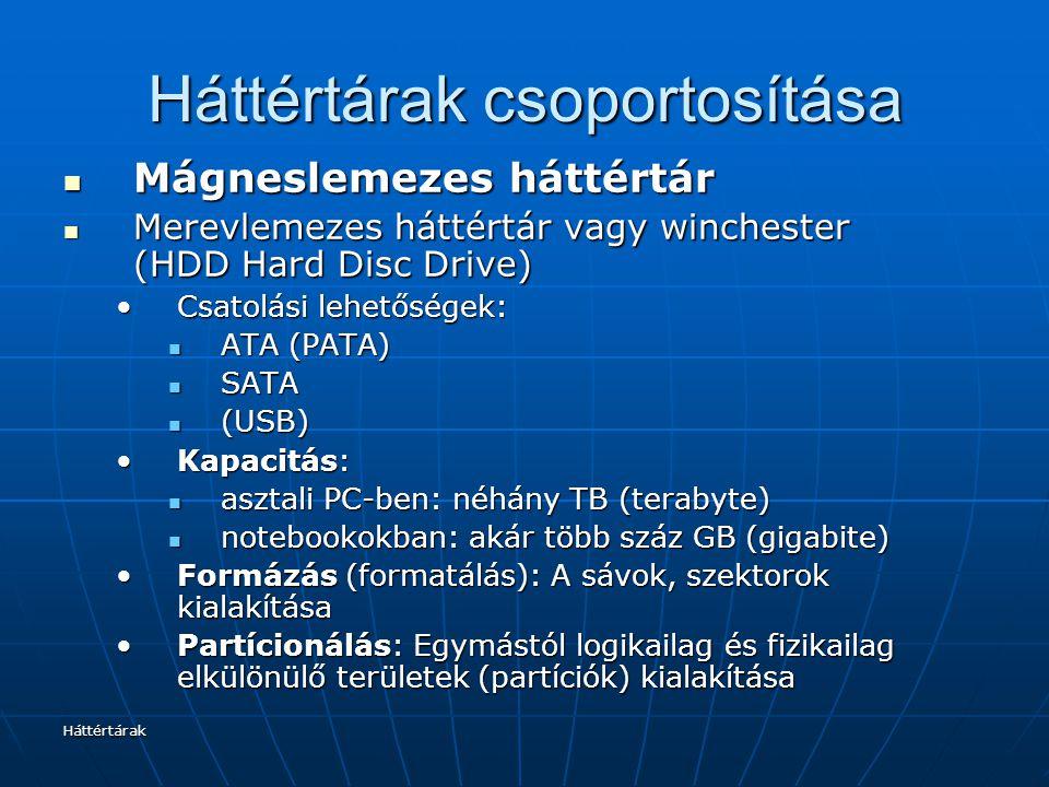 Háttértárak Háttértárak csoportosítása Mágneslemezes háttértár Mágneslemezes háttértár Merevlemezes háttértár vagy winchester (HDD Hard Disc Drive) Merevlemezes háttértár vagy winchester (HDD Hard Disc Drive) Csatolási lehetőségek:Csatolási lehetőségek: ATA (PATA) ATA (PATA) SATA SATA (USB) (USB) Kapacitás:Kapacitás: asztali PC-ben: néhány TB (terabyte) asztali PC-ben: néhány TB (terabyte) notebookokban: akár több száz GB (gigabite) notebookokban: akár több száz GB (gigabite) Formázás (formatálás): A sávok, szektorok kialakításaFormázás (formatálás): A sávok, szektorok kialakítása Partícionálás: Egymástól logikailag és fizikailag elkülönülő területek (partíciók) kialakításaPartícionálás: Egymástól logikailag és fizikailag elkülönülő területek (partíciók) kialakítása