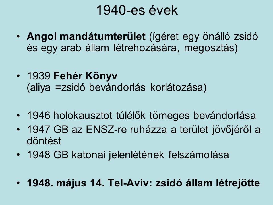 1940-es évek Angol mandátumterület (ígéret egy önálló zsidó és egy arab állam létrehozására, megosztás) 1939 Fehér Könyv (aliya =zsidó bevándorlás kor