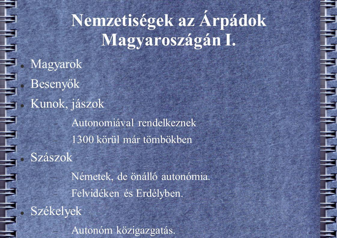 Nemzetiségek az Árpádok Magyaroszágán I. Magyarok Besenyők Kunok, jászok  Autonomiával rendelkeznek  1300 körül már tömbökben Szászok  Németek, de