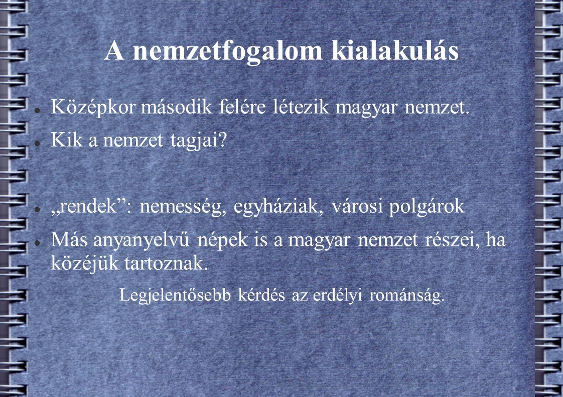 """A nemzetfogalom kialakulás Középkor második felére létezik magyar nemzet. Kik a nemzet tagjai? """"rendek"""": nemesség, egyháziak, városi polgárok Más anya"""