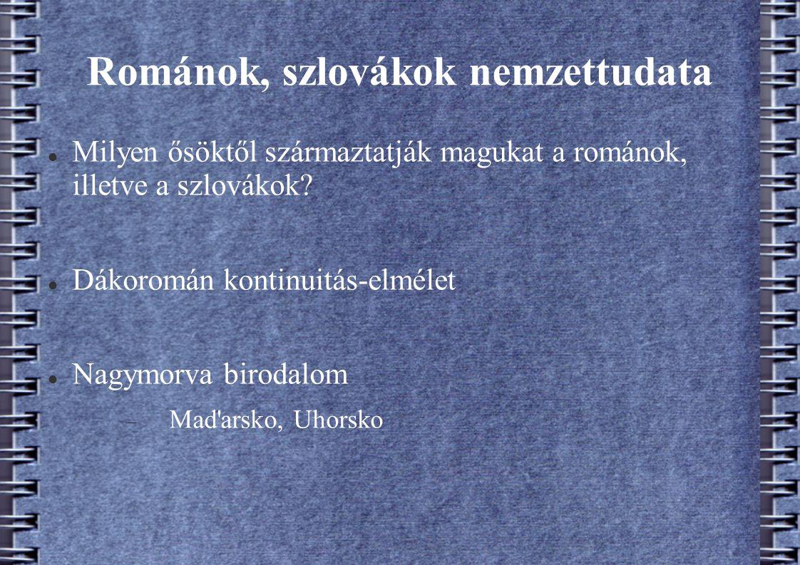 Románok, szlovákok nemzettudata Milyen ősöktől származtatják magukat a románok, illetve a szlovákok? Dákoromán kontinuitás-elmélet Nagymorva birodalom