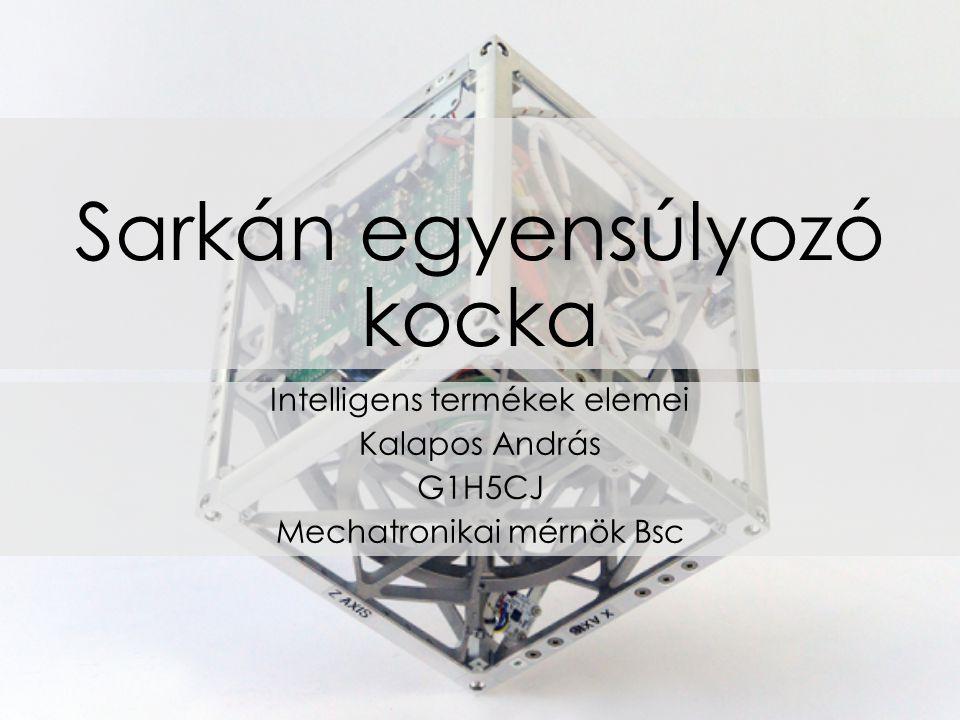 Sarkán egyensúlyozó kocka Intelligens termékek elemei Kalapos András G1H5CJ Mechatronikai mérnök Bsc