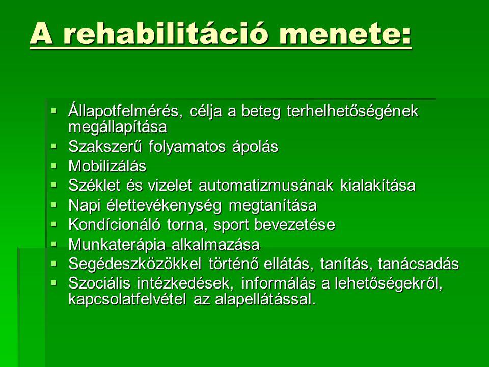 A rehabilitáció menete:  Állapotfelmérés, célja a beteg terhelhetőségének megállapítása  Szakszerű folyamatos ápolás  Mobilizálás  Széklet és vizelet automatizmusának kialakítása  Napi élettevékenység megtanítása  Kondícionáló torna, sport bevezetése  Munkaterápia alkalmazása  Segédeszközökkel történő ellátás, tanítás, tanácsadás  Szociális intézkedések, informálás a lehetőségekről, kapcsolatfelvétel az alapellátással.