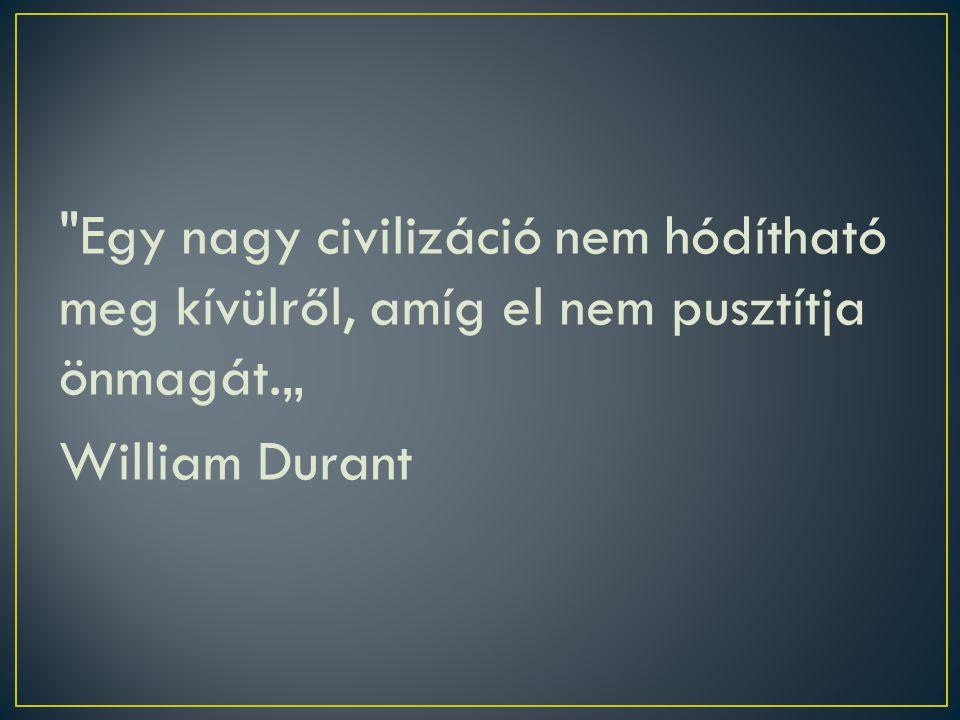 """Egy nagy civilizáció nem hódítható meg kívülről, amíg el nem pusztítja önmagát."""" William Durant"""
