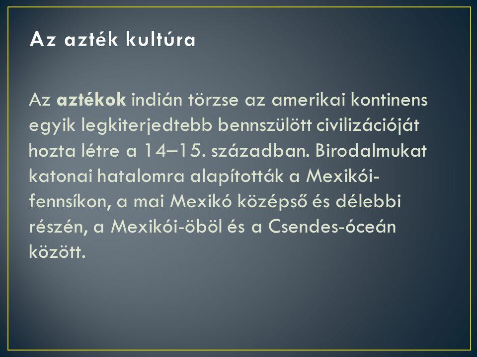 Az aztékok indián törzse az amerikai kontinens egyik legkiterjedtebb bennszülött civilizációját hozta létre a 14–15.
