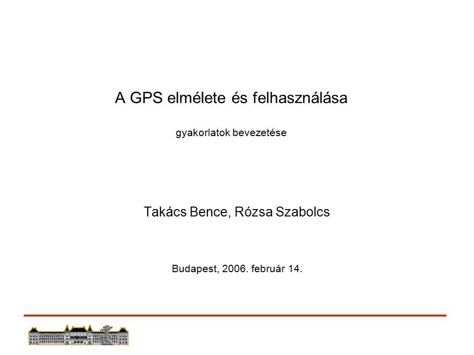 A GPS elmélete és felhasználása gyakorlatok bevezetése Takács Bence, Rózsa Szabolcs Budapest, 2006.