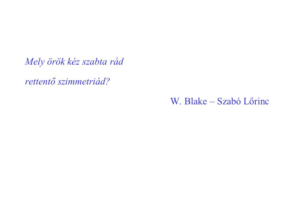 Mely örök kéz szabta rád rettentő szimmetriád? W. Blake – Szabó Lőrinc