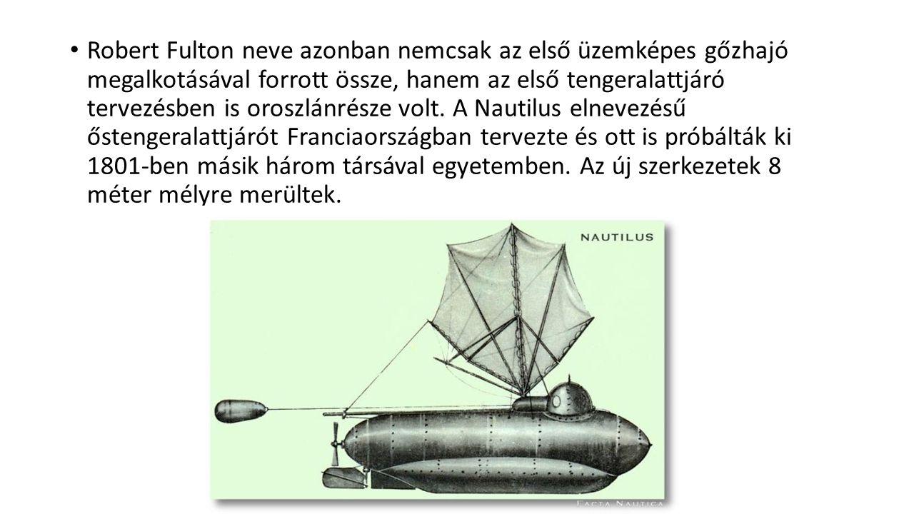 Robert Fulton neve azonban nemcsak az első üzemképes gőzhajó megalkotásával forrott össze, hanem az első tengeralattjáró tervezésben is oroszlánrésze