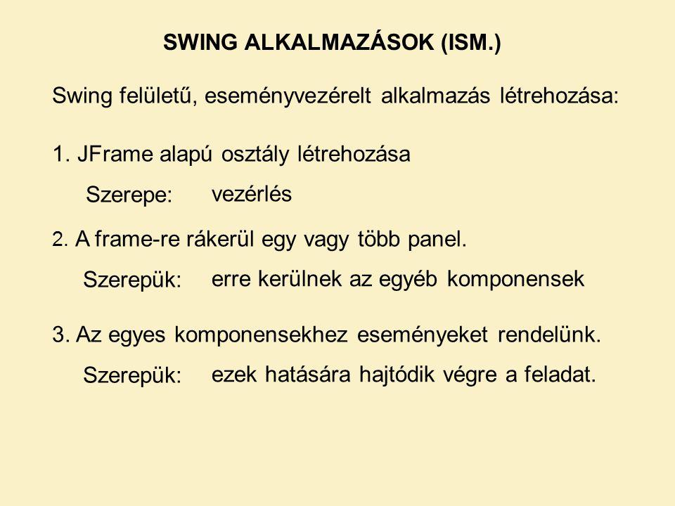 SWING ALKALMAZÁSOK (ISM.) Swing felületű, eseményvezérelt alkalmazás létrehozása: 1.JFrame alapú osztály létrehozása Szerepe: vezérlés 2. A frame-re r