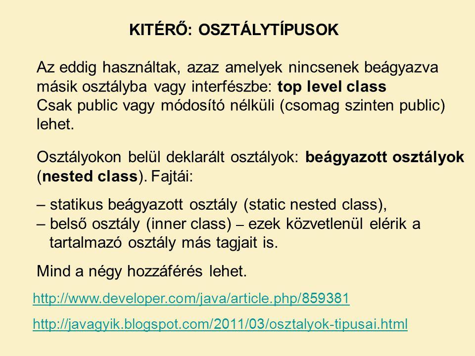 KITÉRŐ: OSZTÁLYTÍPUSOK Az eddig használtak, azaz amelyek nincsenek beágyazva másik osztályba vagy interfészbe: top level class Csak public vagy módosí