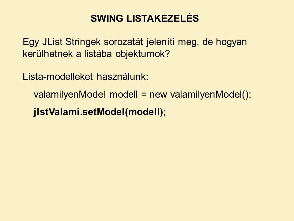 Egy JList Stringek sorozatát jeleníti meg, de hogyan kerülhetnek a listába objektumok? Lista-modelleket használunk: valamilyenModel modell = new valam