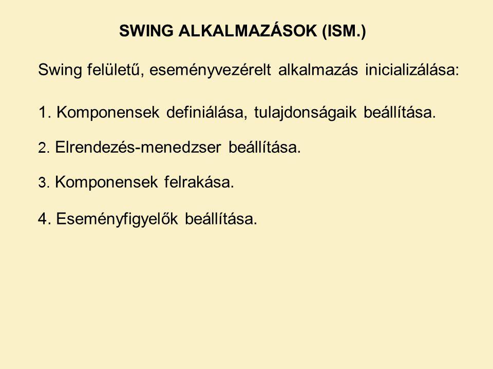 SWING ALKALMAZÁSOK (ISM.) Swing felületű, eseményvezérelt alkalmazás inicializálása: 1.Komponensek definiálása, tulajdonságaik beállítása. 2. Elrendez