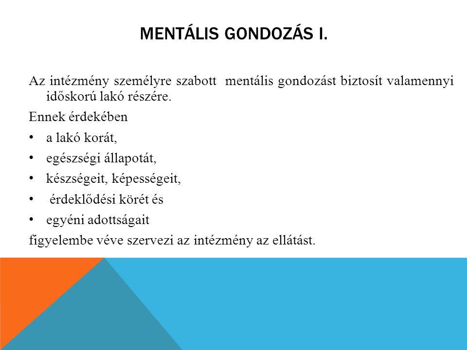 MENTÁLIS GONDOZÁS I. Az intézmény személyre szabott mentális gondozást biztosít valamennyi időskorú lakó részére. Ennek érdekében a lakó korát, egészs
