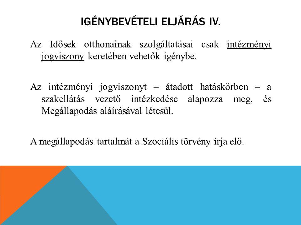 IGÉNYBEVÉTELI ELJÁRÁS IV. Az Idősek otthonainak szolgáltatásai csak intézményi jogviszony keretében vehetők igénybe. Az intézményi jogviszonyt – átado