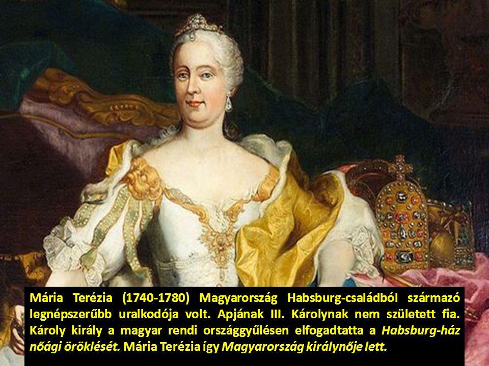 Mária Terézia (1740-1780) Magyarország Habsburg-családból származó legnépszerűbb uralkodója volt. Apjának III. Károlynak nem született fia. Károly kir