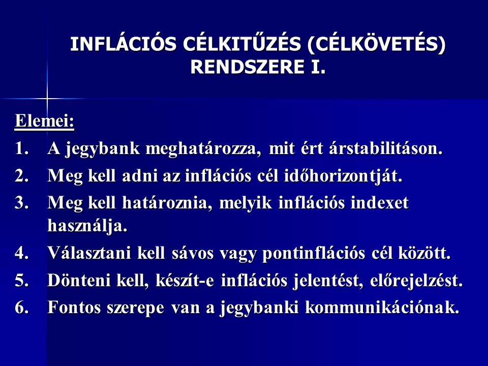 INFLÁCIÓS CÉLKITŰZÉS (CÉLKÖVETÉS) RENDSZERE I. Elemei: 1.A jegybank meghatározza, mit ért árstabilitáson. 2.Meg kell adni az inflációs cél időhorizont